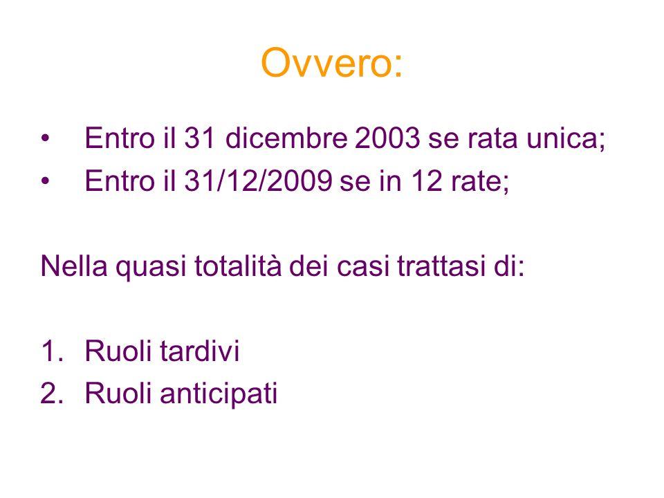 Ovvero: Entro il 31 dicembre 2003 se rata unica; Entro il 31/12/2009 se in 12 rate; Nella quasi totalità dei casi trattasi di: 1.Ruoli tardivi 2.Ruoli