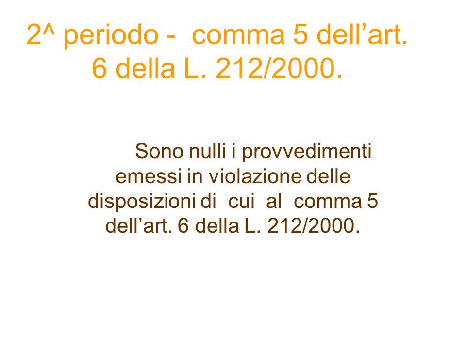 2^ periodo - comma 5 dellart. 6 della L. 212/2000. Sono nulli i provvedimenti emessi in violazione delle disposizioni di cui al comma 5 dellart. 6 del