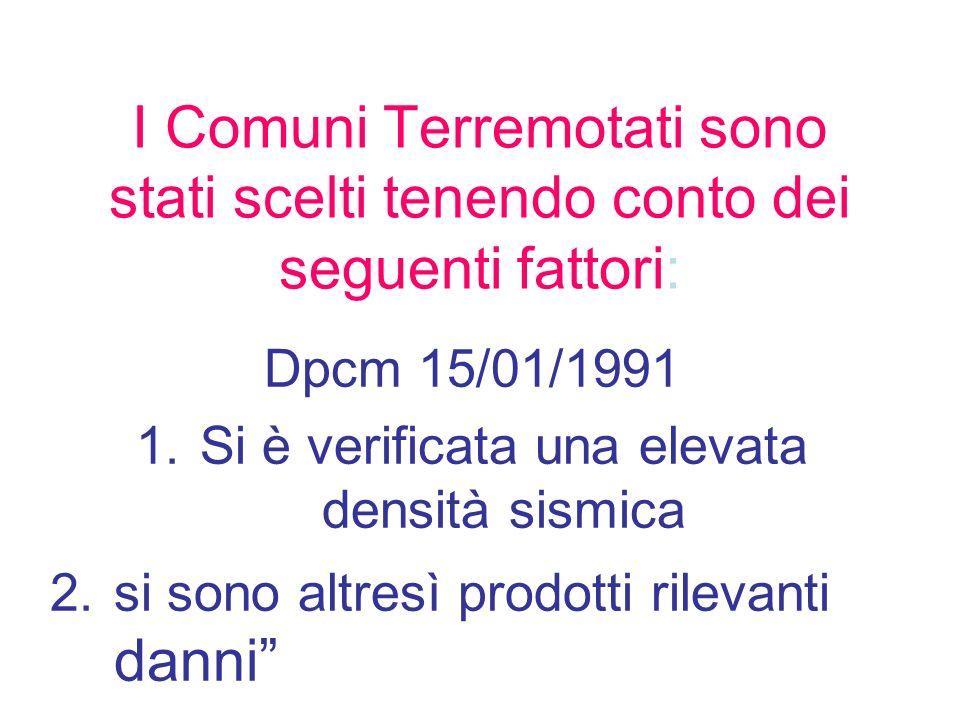 I Comuni Terremotati sono stati scelti tenendo conto dei seguenti fattori: Dpcm 15/01/1991 1.Si è verificata una elevata densità sismica 2.si sono alt