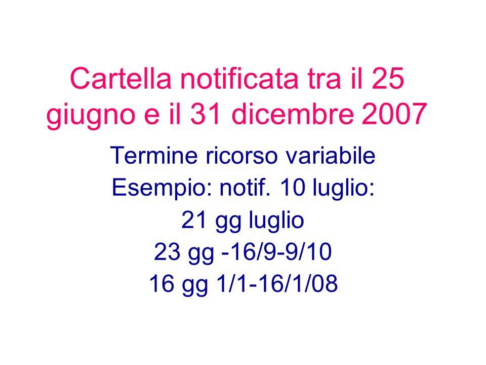 Cartella notificata tra il 25 giugno e il 31 dicembre 2007 Termine ricorso variabile Esempio: notif. 10 luglio: 21 gg luglio 23 gg -16/9-9/10 16 gg 1/