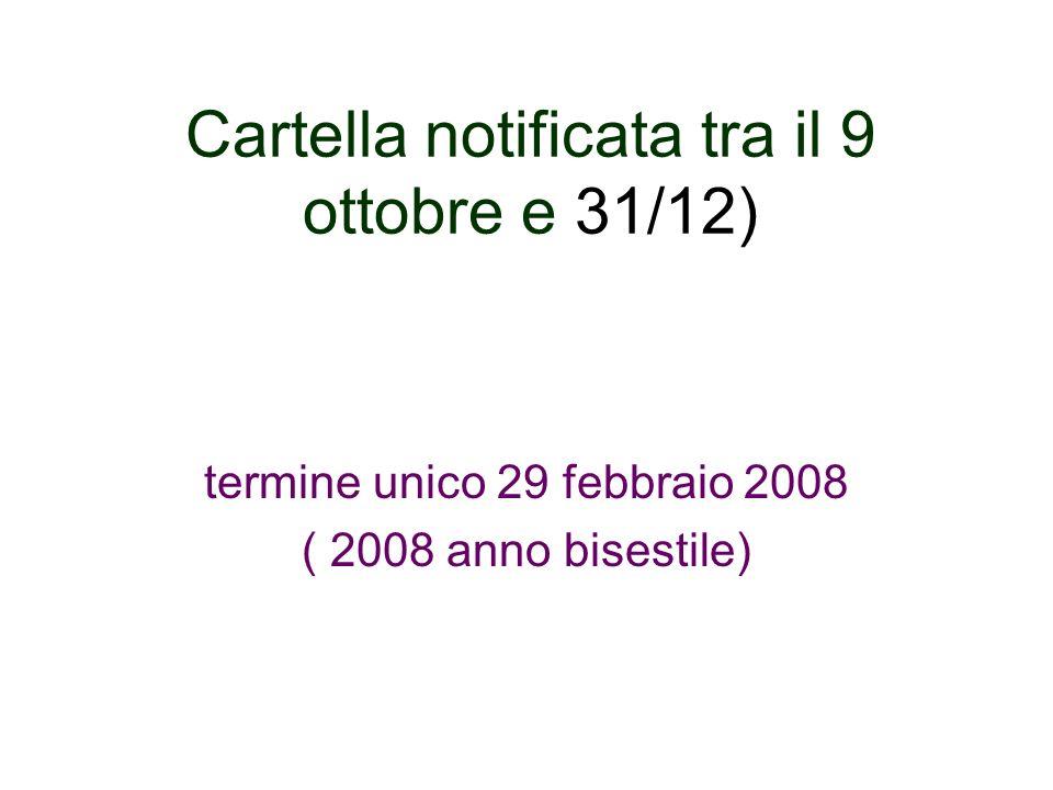 Cartella notificata tra il 9 ottobre e 31/12) termine unico 29 febbraio 2008 ( 2008 anno bisestile)