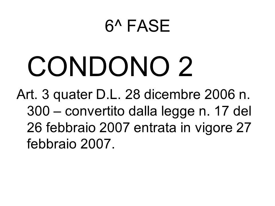 6^ FASE CONDONO 2 Art. 3 quater D.L. 28 dicembre 2006 n. 300 – convertito dalla legge n. 17 del 26 febbraio 2007 entrata in vigore 27 febbraio 2007.
