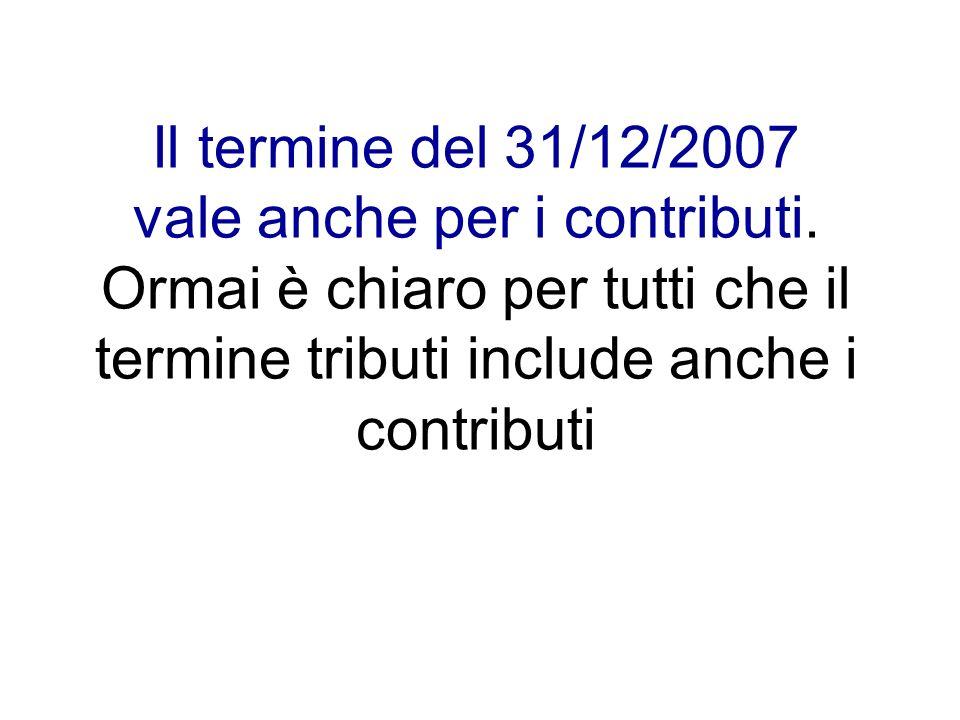 Il termine del 31/12/2007 vale anche per i contributi. Ormai è chiaro per tutti che il termine tributi include anche i contributi