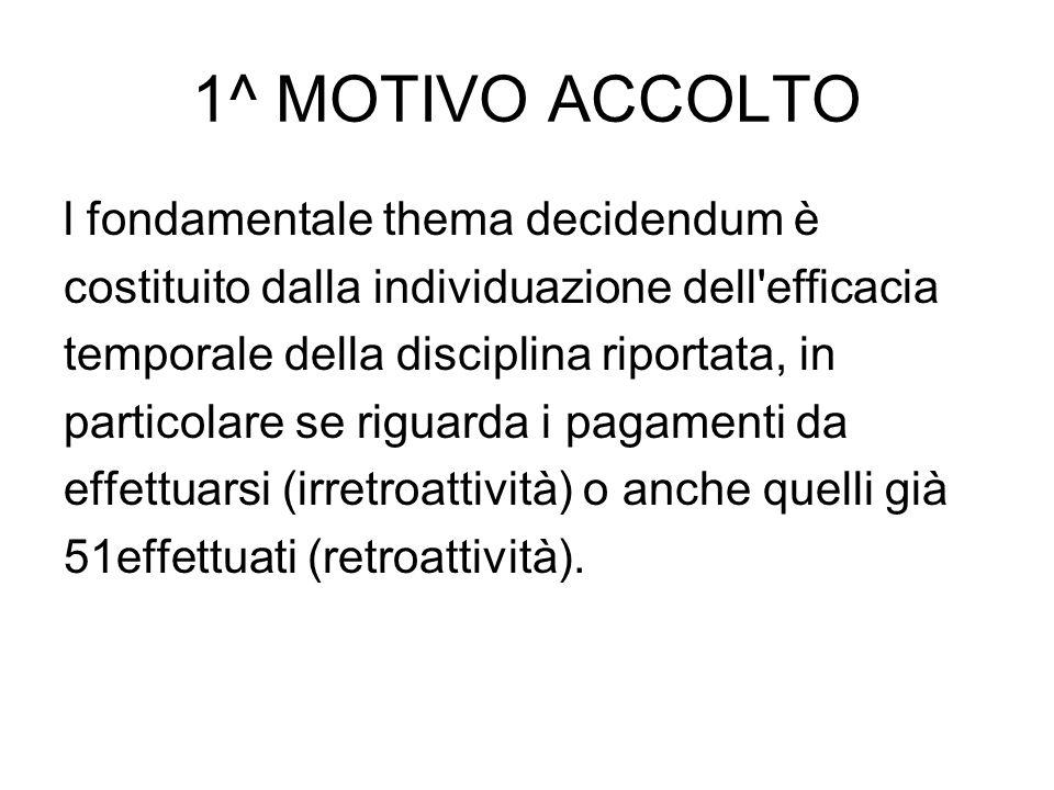 1^ MOTIVO ACCOLTO l fondamentale thema decidendum è costituito dalla individuazione dell'efficacia temporale della disciplina riportata, in particolar