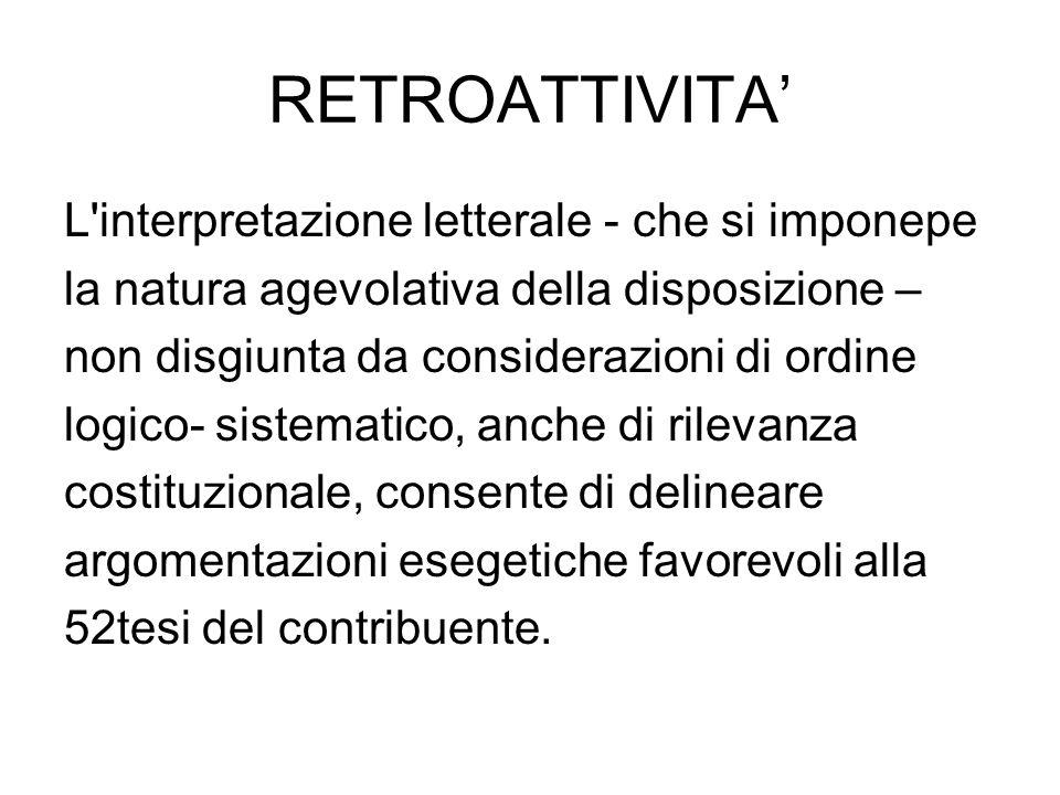 RETROATTIVITA L'interpretazione letterale - che si imponepe la natura agevolativa della disposizione – non disgiunta da considerazioni di ordine logic