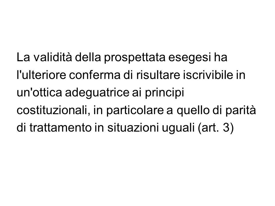 La validità della prospettata esegesi ha l'ulteriore conferma di risultare iscrivibile in un'ottica adeguatrice ai principi costituzionali, in partico