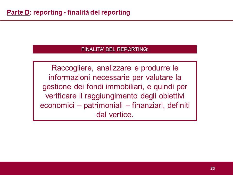 23 Parte D: reporting - finalità del reporting Raccogliere, analizzare e produrre le informazioni necessarie per valutare la gestione dei fondi immobi