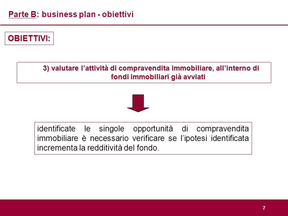 7 Parte B: business plan - obiettivi OBIETTIVI: 3) valutare lattività di compravendita immobiliare, allinterno di fondi immobiliari già avviati identi