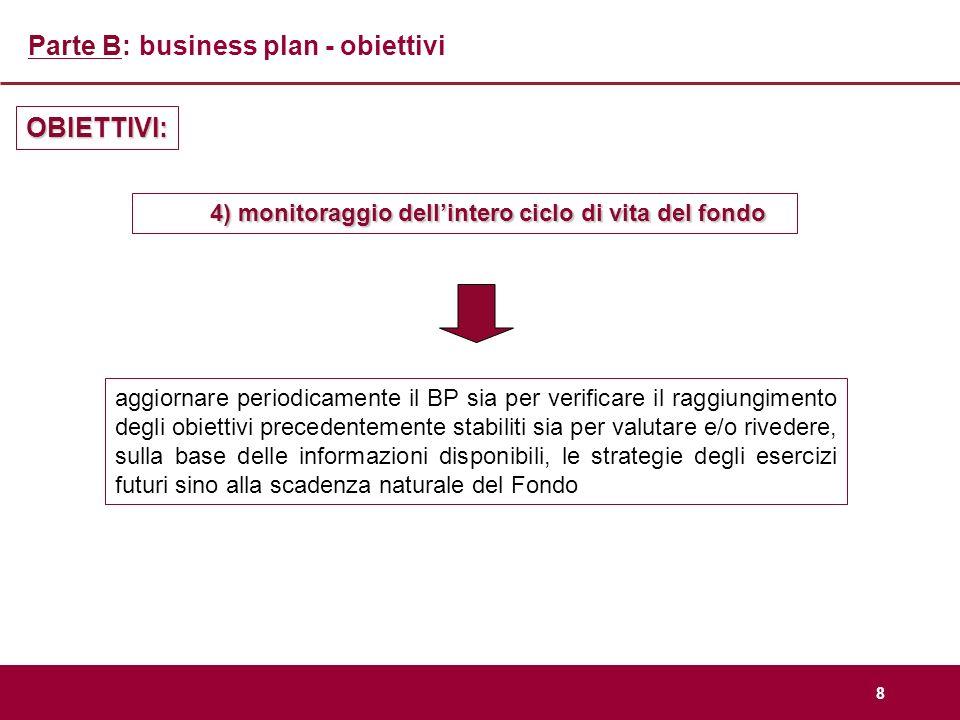 8 Parte B: business plan - obiettivi OBIETTIVI: 4) monitoraggio dellintero ciclo di vita del fondo aggiornare periodicamente il BP sia per verificare