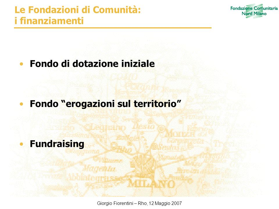 Giorgio Fiorentini – Rho, 12 Maggio 2007 Le Fondazioni di Comunità: i finanziamenti Fondo di dotazione iniziale Fondo erogazioni sul territorio Fundraising