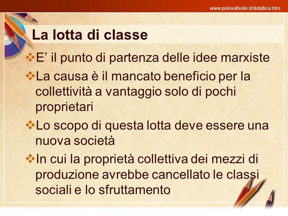 www.polovalboite.it/didattica.htm La lotta di classe E il punto di partenza delle idee marxiste La causa è il mancato beneficio per la collettività a