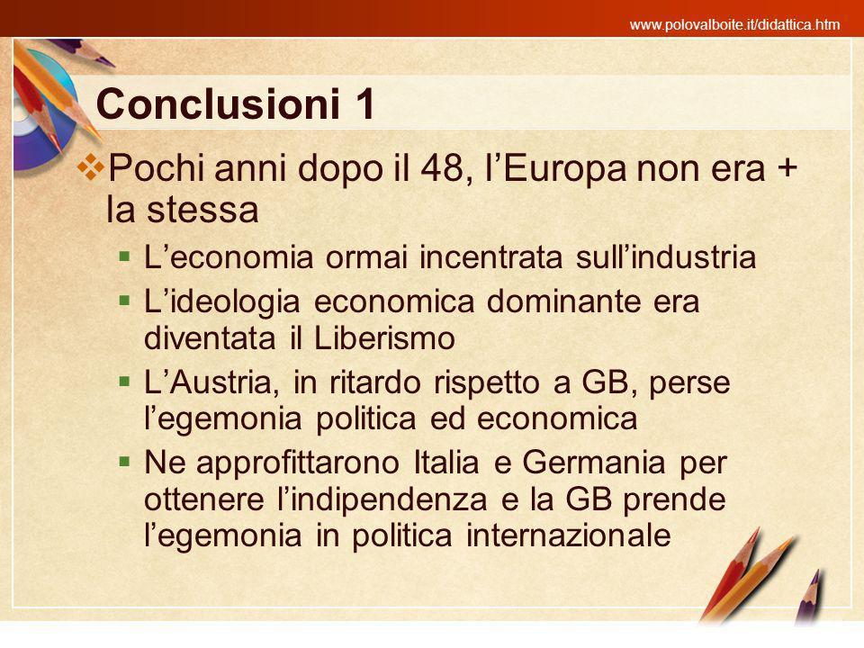 www.polovalboite.it/didattica.htm Conclusioni 1 Pochi anni dopo il 48, lEuropa non era + la stessa Leconomia ormai incentrata sullindustria Lideologia