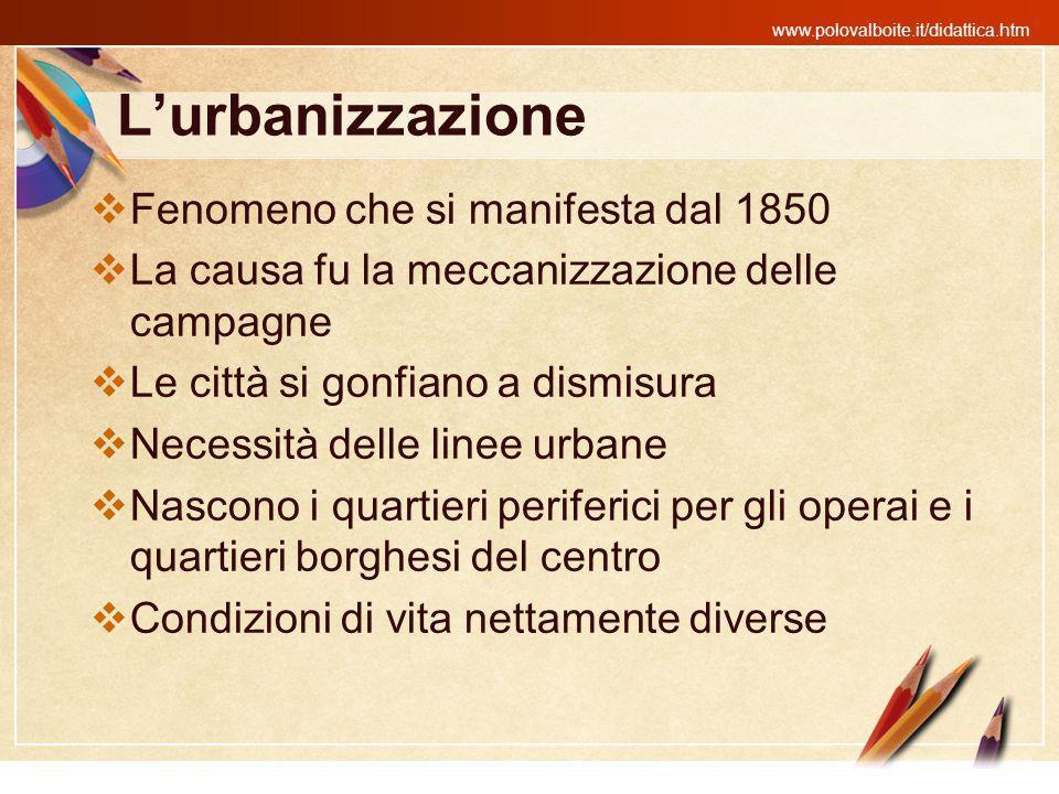 www.polovalboite.it/didattica.htm Lurbanizzazione Fenomeno che si manifesta dal 1850 La causa fu la meccanizzazione delle campagne Le città si gonfian