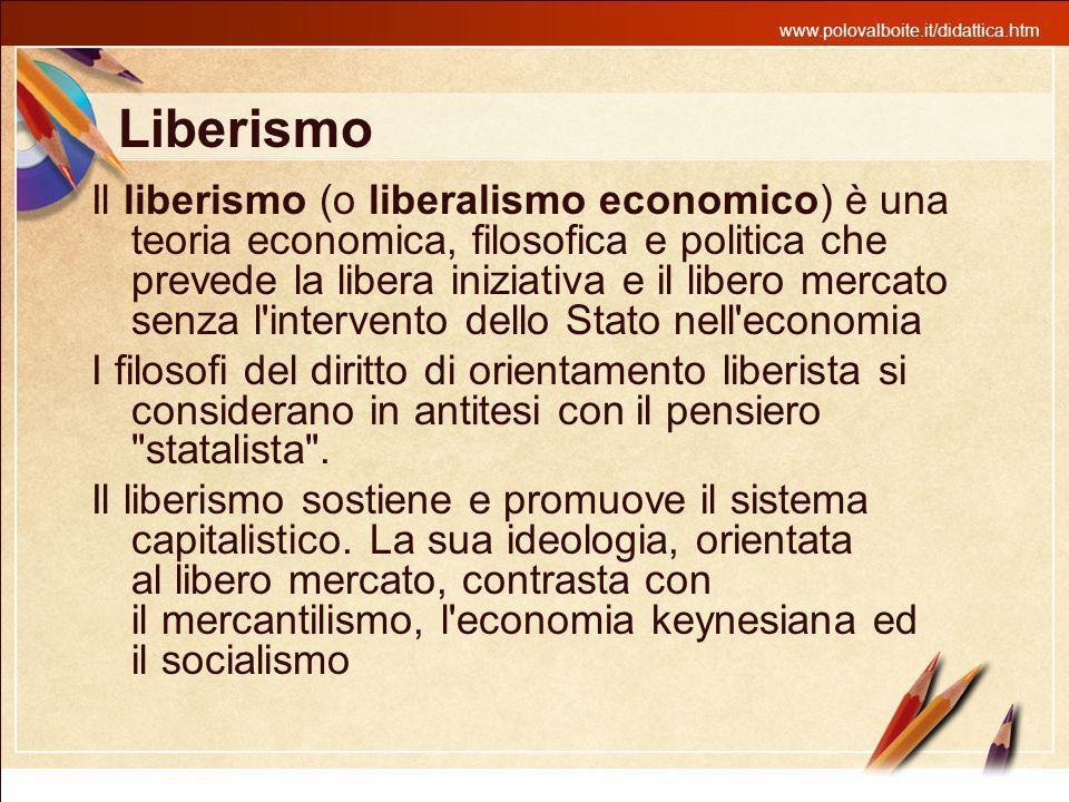 www.polovalboite.it/didattica.htm Liberismo Il liberismo (o liberalismo economico) è una teoria economica, filosofica e politica che prevede la libera