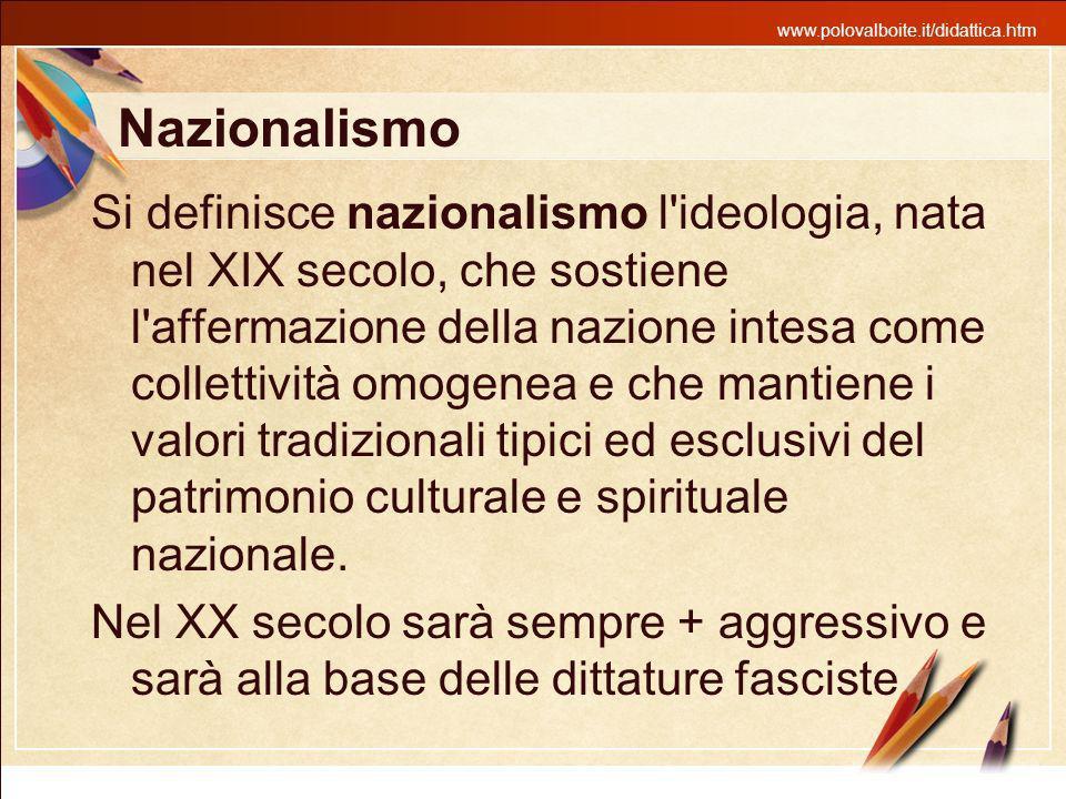 www.polovalboite.it/didattica.htm Nazionalismo Si definisce nazionalismo l'ideologia, nata nel XIX secolo, che sostiene l'affermazione della nazione i