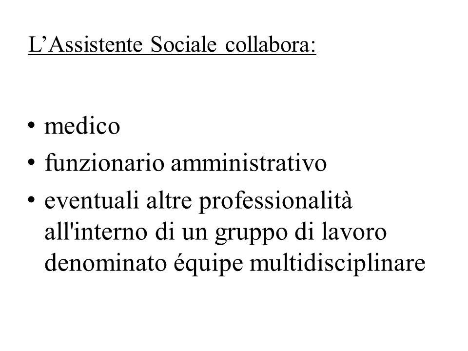 LAssistente Sociale collabora: medico funzionario amministrativo eventuali altre professionalità all interno di un gruppo di lavoro denominato équipe multidisciplinare