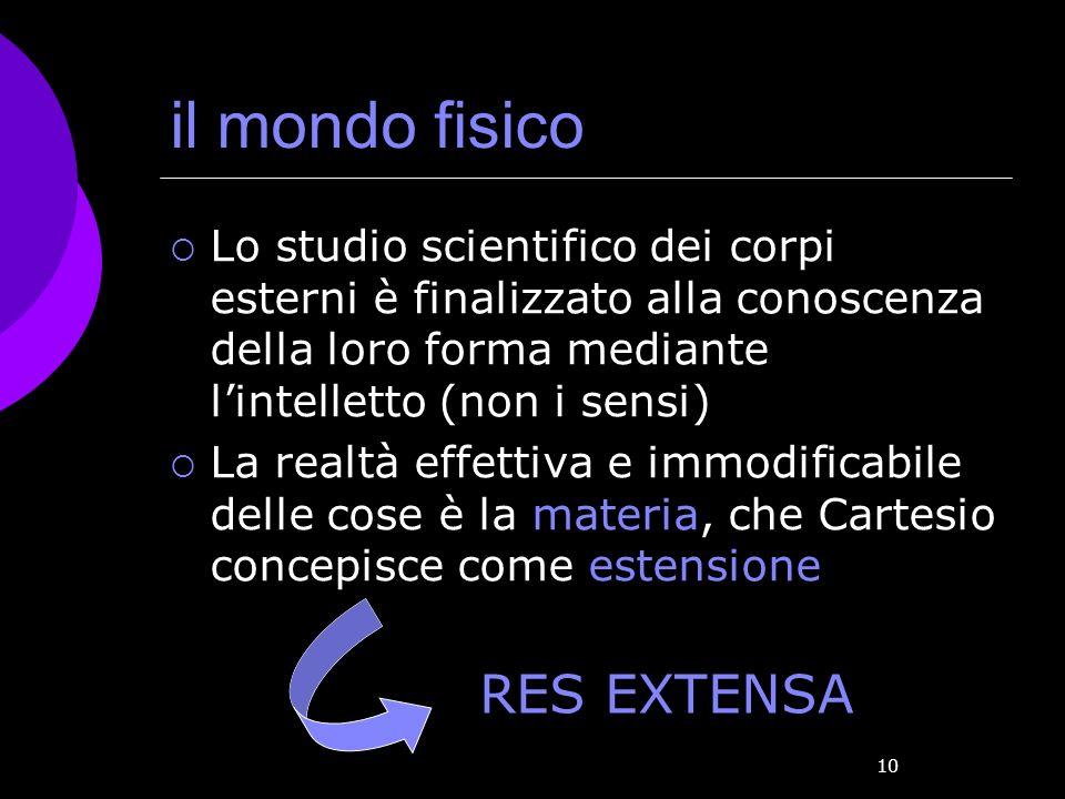10 il mondo fisico Lo studio scientifico dei corpi esterni è finalizzato alla conoscenza della loro forma mediante lintelletto (non i sensi) La realtà