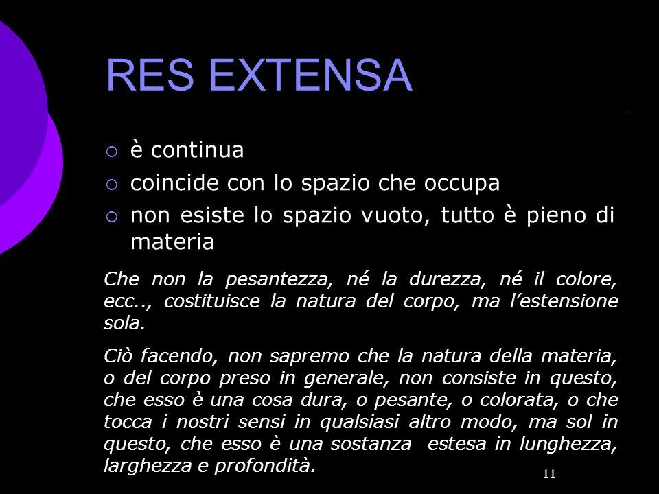 11 RES EXTENSA è continua coincide con lo spazio che occupa non esiste lo spazio vuoto, tutto è pieno di materia Che non la pesantezza, né la durezza,