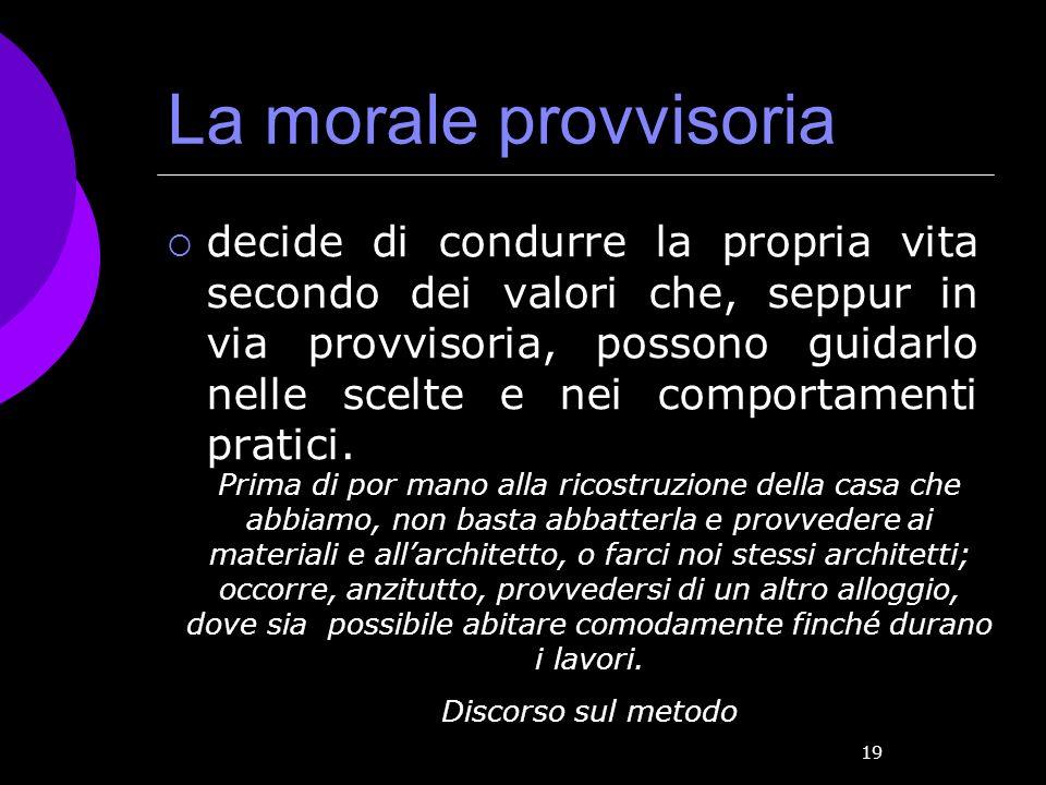 19 La morale provvisoria decide di condurre la propria vita secondo dei valori che, seppur in via provvisoria, possono guidarlo nelle scelte e nei com