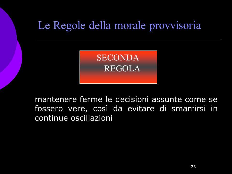 23 Le Regole della morale provvisoria SECONDA REGOLA mantenere ferme le decisioni assunte come se fossero vere, così da evitare di smarrirsi in contin