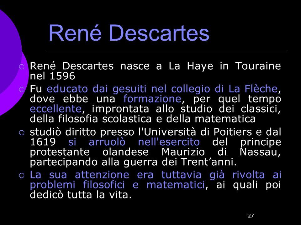 27 René Descartes René Descartes nasce a La Haye in Touraine nel 1596 Fu educato dai gesuiti nel collegio di La Flèche, dove ebbe una formazione, per