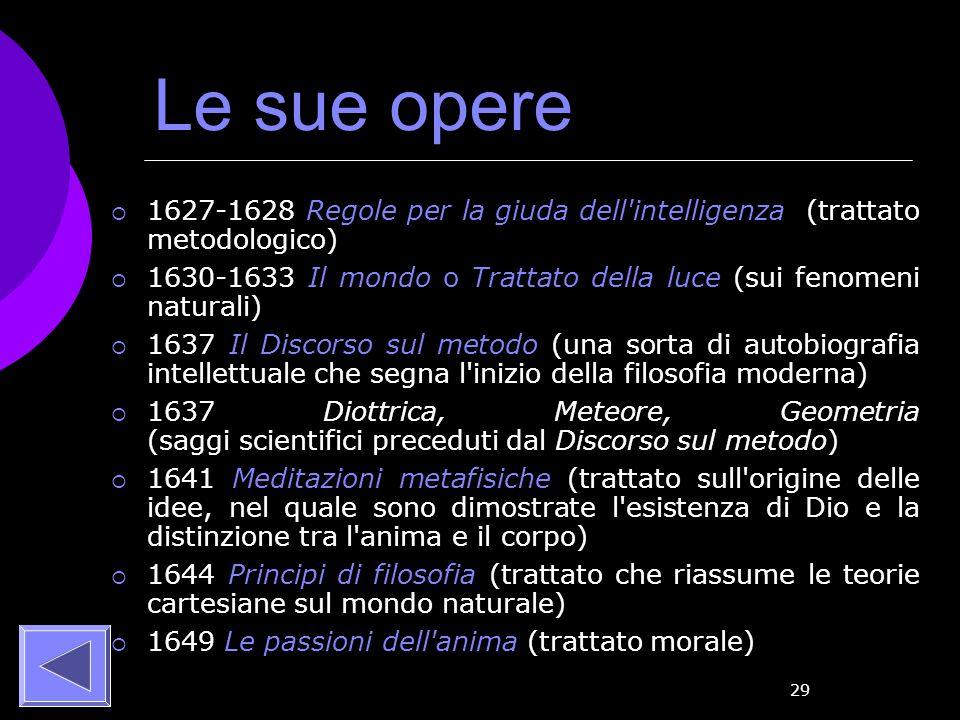29 Le sue opere 1627-1628 Regole per la giuda dell'intelligenza (trattato metodologico) 1630-1633 Il mondo o Trattato della luce (sui fenomeni natural