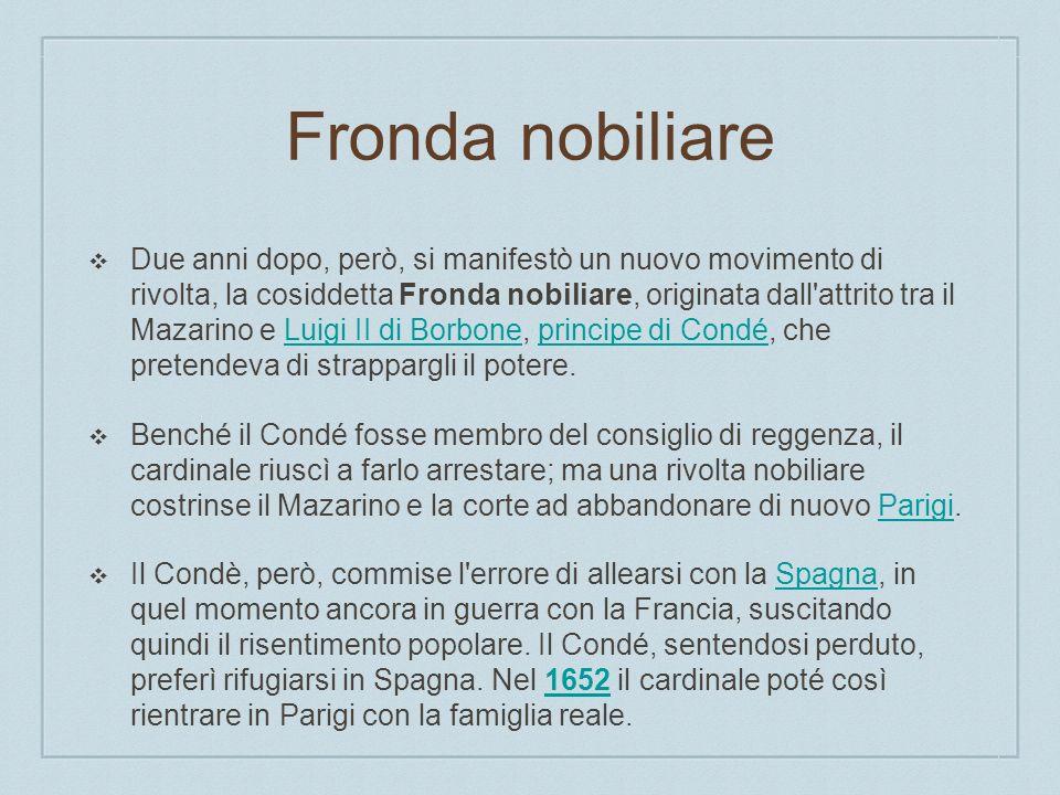 Fronda nobiliare Due anni dopo, però, si manifestò un nuovo movimento di rivolta, la cosiddetta Fronda nobiliare, originata dall'attrito tra il Mazari