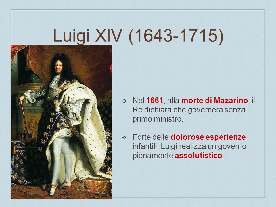 Luigi XIV (1643-1715) Nel 1661, alla morte di Mazarino, il Re dichiara che governerà senza primo ministro. Forte delle dolorose esperienze infantili,