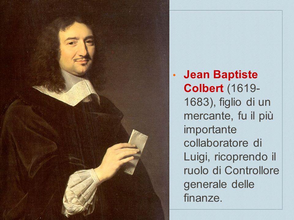 Jean Baptiste Colbert (1619- 1683), figlio di un mercante, fu il più importante collaboratore di Luigi, ricoprendo il ruolo di Controllore generale de