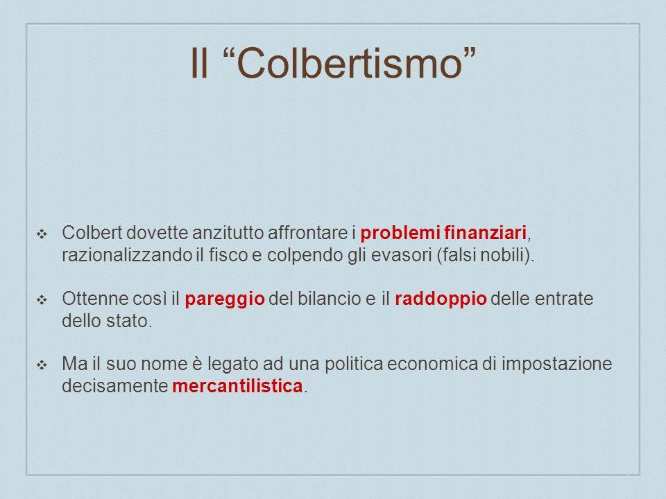 Il Colbertismo Colbert dovette anzitutto affrontare i problemi finanziari, razionalizzando il fisco e colpendo gli evasori (falsi nobili). Ottenne cos