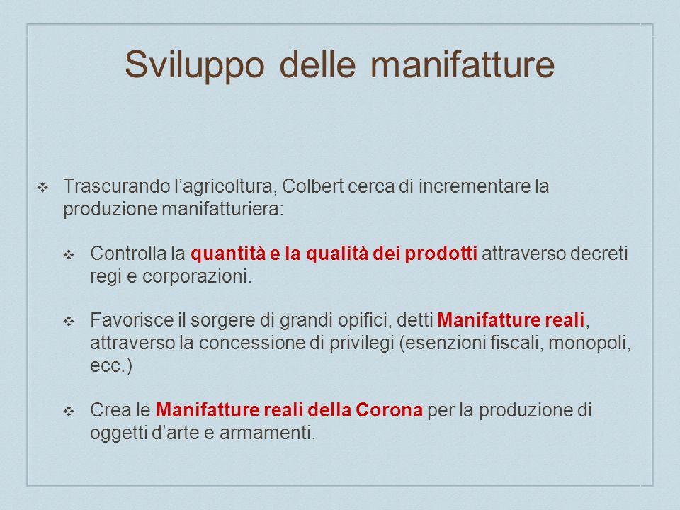 Sviluppo delle manifatture Trascurando lagricoltura, Colbert cerca di incrementare la produzione manifatturiera: Controlla la quantità e la qualità dei prodotti attraverso decreti regi e corporazioni.