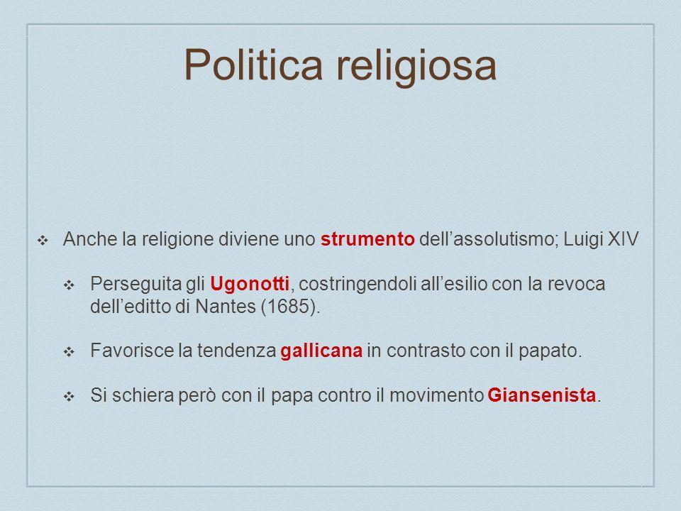 Politica religiosa Anche la religione diviene uno strumento dellassolutismo; Luigi XIV Perseguita gli Ugonotti, costringendoli allesilio con la revoca
