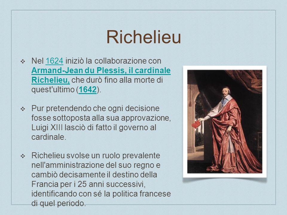 Richelieu Nel 1624 iniziò la collaborazione con Armand-Jean du Plessis, il cardinale Richelieu, che durò fino alla morte di quest ultimo (1642).1624 Armand-Jean du Plessis, il cardinale Richelieu,1642 Pur pretendendo che ogni decisione fosse sottoposta alla sua approvazione, Luigi XIII lasciò di fatto il governo al cardinale.