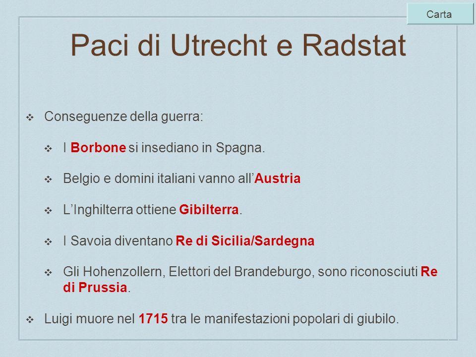 Paci di Utrecht e Radstat Conseguenze della guerra: I Borbone si insediano in Spagna. Belgio e domini italiani vanno allAustria LInghilterra ottiene G