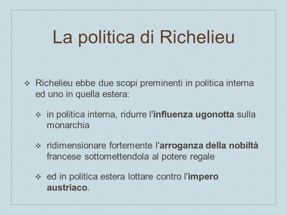 La politica di Richelieu Richelieu ebbe due scopi preminenti in politica interna ed uno in quella estera: in politica interna, ridurre l'influenza ugo