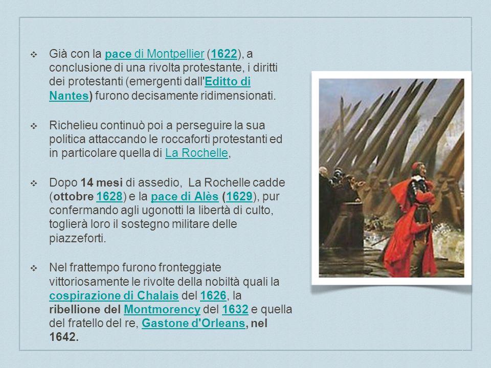 Già con la pace di Montpellier (1622), a conclusione di una rivolta protestante, i diritti dei protestanti (emergenti dall Editto di Nantes) furono decisamente ridimensionati.pace di Montpellier1622Editto di Nantes Richelieu continuò poi a perseguire la sua politica attaccando le roccaforti protestanti ed in particolare quella di La Rochelle,La Rochelle Dopo 14 mesi di assedio, La Rochelle cadde (ottobre 1628) e la pace di Alès (1629), pur confermando agli ugonotti la libertà di culto, toglierà loro il sostegno militare delle piazzeforti.1628pace di Alès1629 Nel frattempo furono fronteggiate vittoriosamente le rivolte della nobiltà quali la cospirazione di Chalais del 1626, la ribellione del Montmorency del 1632 e quella del fratello del re, Gastone d Orleans, nel 1642.