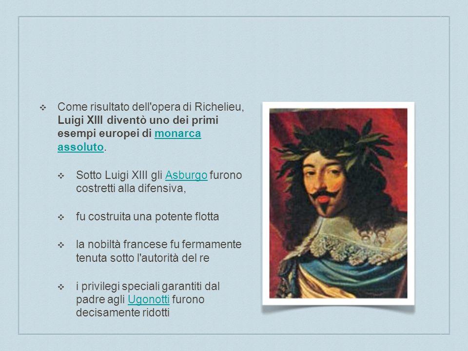 Come risultato dell'opera di Richelieu, Luigi XIII diventò uno dei primi esempi europei di monarca assoluto.monarca assoluto Sotto Luigi XIII gli Asbu