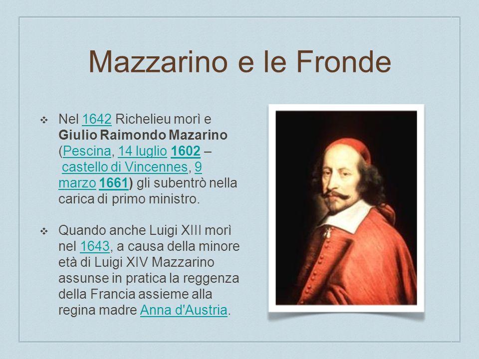 Mazzarino e le Fronde Nel 1642 Richelieu morì e Giulio Raimondo Mazarino (Pescina, 14 luglio 1602 – castello di Vincennes, 9 marzo 1661) gli subentrò nella carica di primo ministro.1642Pescina14 luglio1602castello di Vincennes9 marzo1661 Quando anche Luigi XIII morì nel 1643, a causa della minore età di Luigi XIV Mazzarino assunse in pratica la reggenza della Francia assieme alla regina madre Anna d Austria.1643Anna d Austria