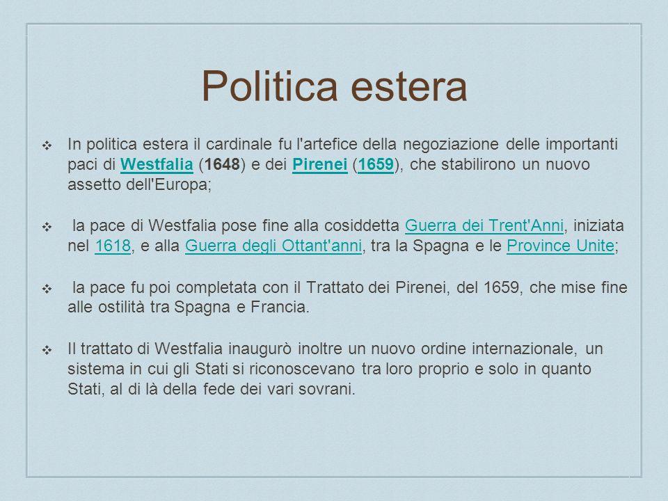 Politica estera In politica estera il cardinale fu l'artefice della negoziazione delle importanti paci di Westfalia (1648) e dei Pirenei (1659), che s