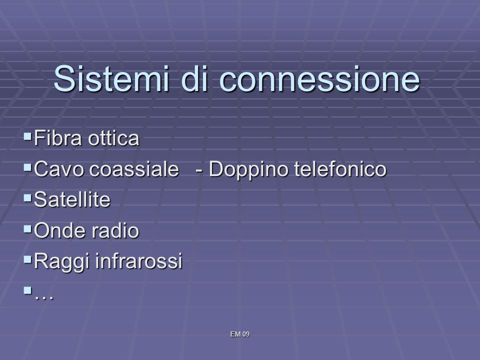 EM 09 Sistemi di connessione Fibra ottica Fibra ottica Cavo coassiale - Doppino telefonico Cavo coassiale - Doppino telefonico Satellite Satellite Onde radio Onde radio Raggi infrarossi Raggi infrarossi …