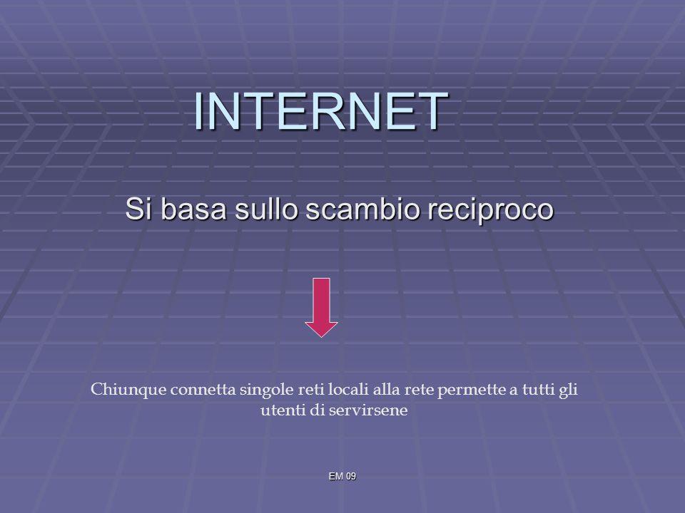 EM 09 INTERNET Si basa sullo scambio reciproco Chiunque connetta singole reti locali alla rete permette a tutti gli utenti di servirsene