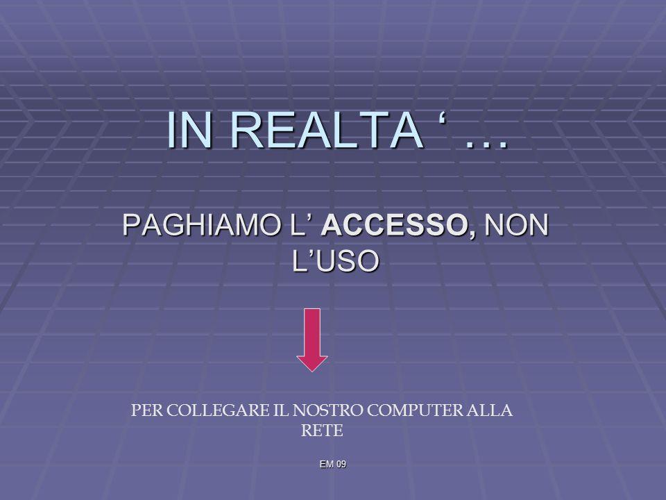 EM 09 IN REALTA … PAGHIAMO L ACCESSO, NON LUSO PER COLLEGARE IL NOSTRO COMPUTER ALLA RETE
