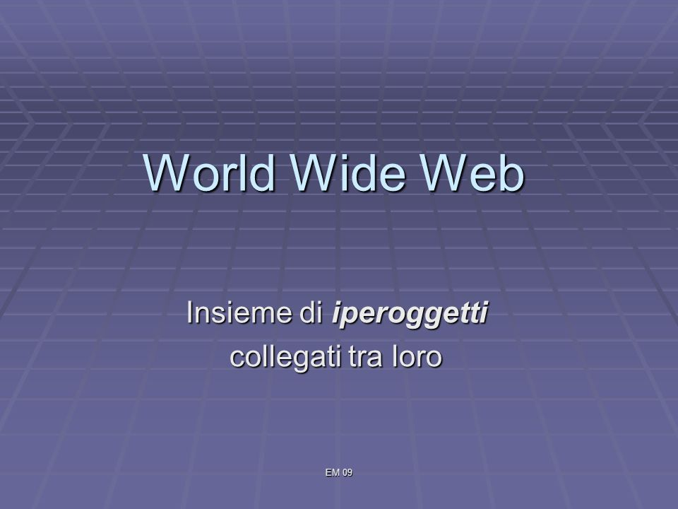 EM 09 World Wide Web Insieme di iperoggetti collegati tra loro
