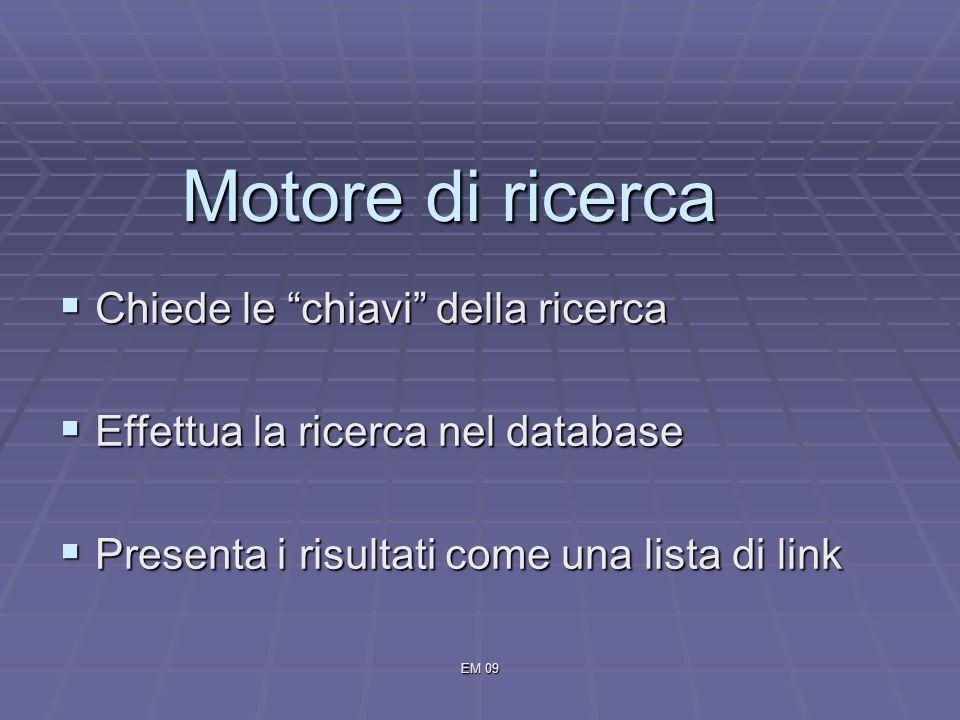 EM 09 Motore di ricerca Chiede le chiavi della ricerca Chiede le chiavi della ricerca Effettua la ricerca nel database Effettua la ricerca nel database Presenta i risultati come una lista di link Presenta i risultati come una lista di link