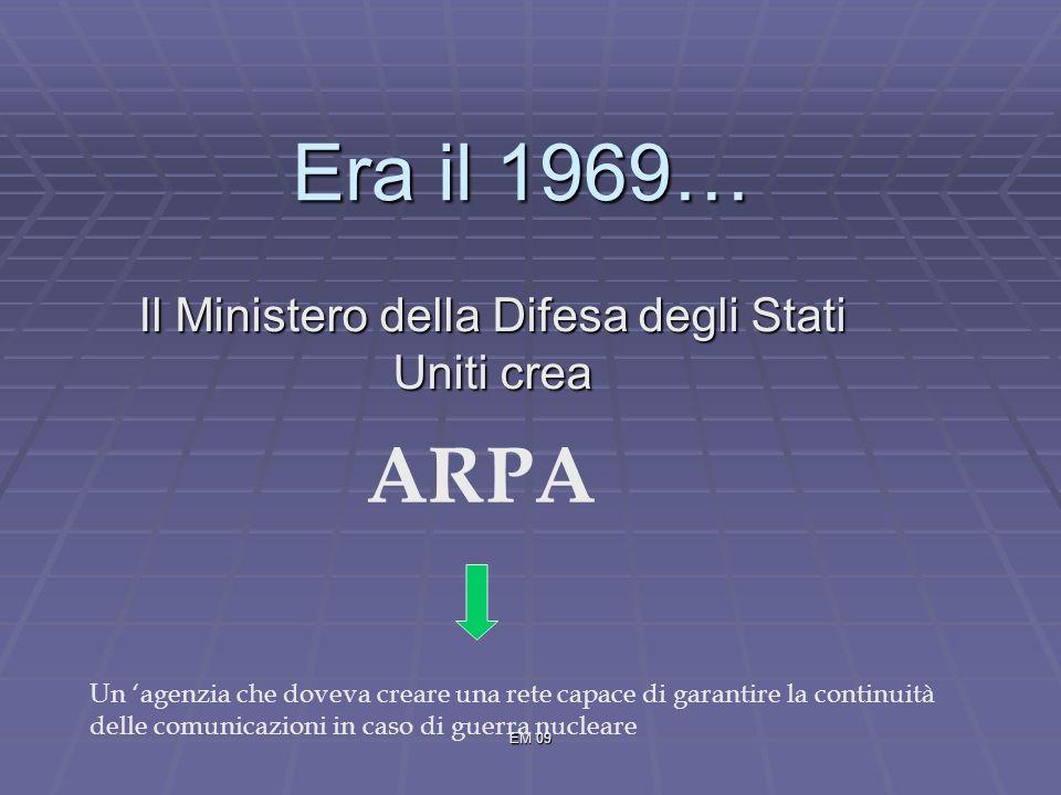 EM 09 Il Ministero della Difesa degli Stati Uniti crea ARPA Un agenzia che doveva creare una rete capace di garantire la continuità delle comunicazioni in caso di guerra nucleare Era il 1969…