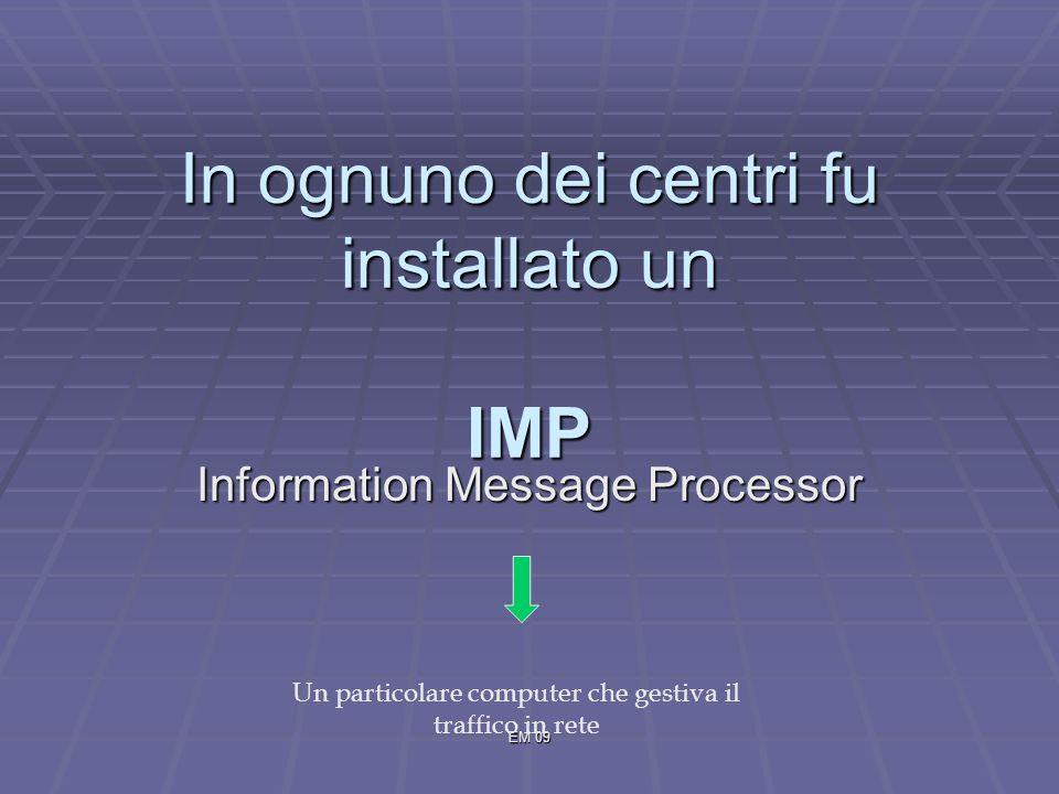 EM 09 In ognuno dei centri fu installato un IMP Information Message Processor Un particolare computer che gestiva il traffico in rete