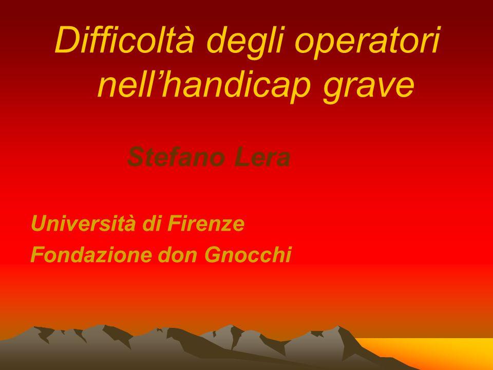 Difficoltà degli operatori nellhandicap grave Stefano Lera Università di Firenze Fondazione don Gnocchi