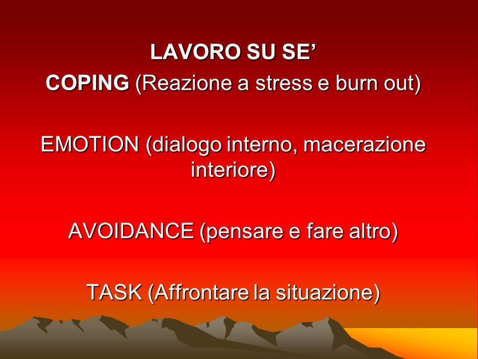 LAVORO SU SE COPING (Reazione a stress e burn out) EMOTION (dialogo interno, macerazione interiore) AVOIDANCE (pensare e fare altro) TASK (Affrontare