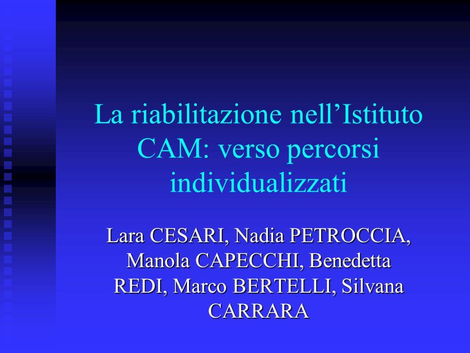 La riabilitazione nellIstituto CAM: verso percorsi individualizzati Lara CESARI, Nadia PETROCCIA, Manola CAPECCHI, Benedetta REDI, Marco BERTELLI, Silvana CARRARA