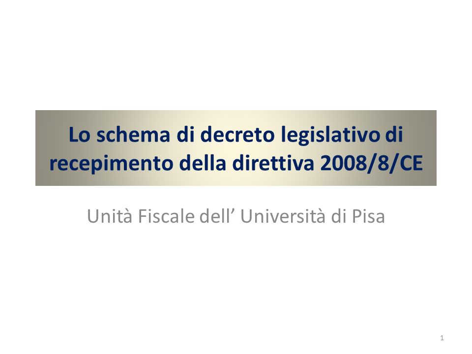 Lo schema di decreto legislativo di recepimento della direttiva 2008/8/CE Unità Fiscale dell Università di Pisa 1